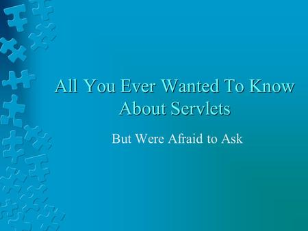 All You Ever Wanted To Know About Servlets But Were Afraid to Ask.