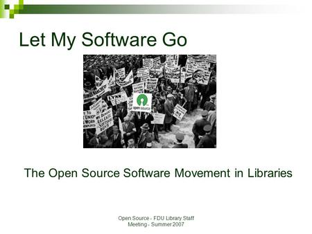 Open Source - FDU Library Staff Meeting - Summer 2007 Let My Software Go The Open Source Software Movement in Libraries.