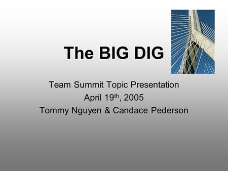 The BIG DIG Team Summit Topic Presentation April 19 th, 2005 Tommy Nguyen & Candace Pederson.
