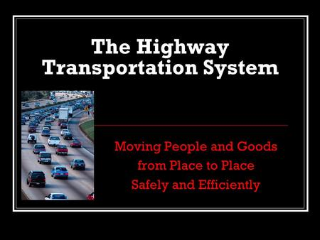 The Highway Transportation System Moving People and Goods from Place to Place Safely and Efficiently.