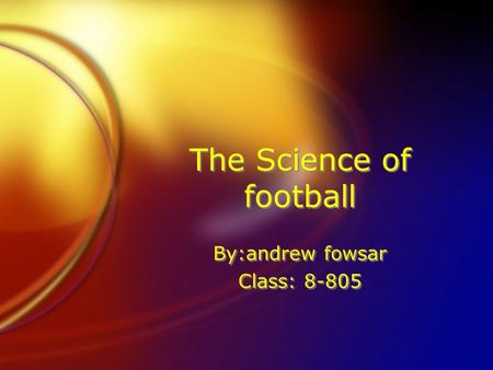 The Science of football By:andrew fowsar Class: 8-805 By:andrew fowsar Class: 8-805.