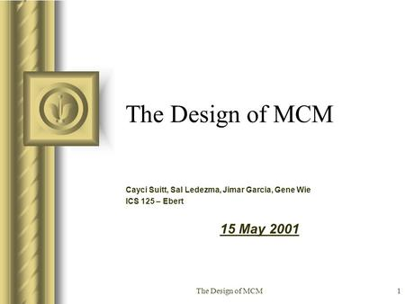 The Design of MCM1 Cayci Suitt, Sal Ledezma, Jimar Garcia, Gene Wie ICS 125 – Ebert 15 May 2001 This presentation will probably involve audience discussion,