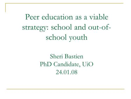 Peer education as a viable strategy: school and out-of- school youth Sheri Bastien PhD Candidate, UiO 24.01.08.