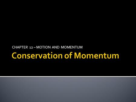 CHAPTER 12 – MOTION AND MOMENTUM. The total momentum of objects that collide with each other does not change What is the law of conservation of momentum?