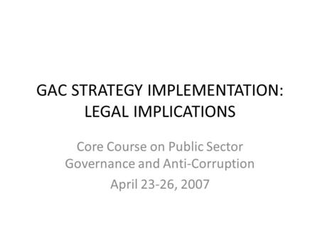 GAC STRATEGY IMPLEMENTATION: LEGAL IMPLICATIONS Core Course on Public Sector Governance and Anti-Corruption April 23-26, 2007.