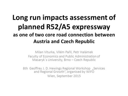 Long run impacts assessment of planned R52/A5 expressway as one of two core road connection between Austria and Czech Republic Milan Viturka, Vilém Pařil,