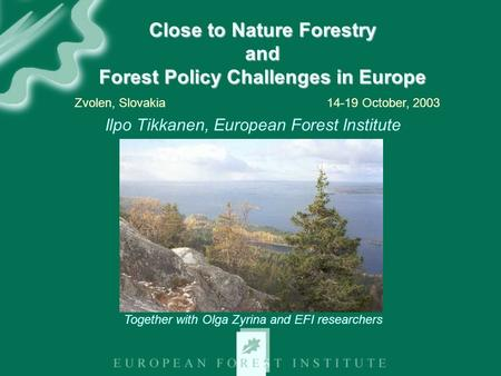 Close to Nature Forestry and Forest Policy Challenges in Europe Ilpo Tikkanen, European Forest Institute Zvolen, Slovakia 14-19 October, 2003 Together.