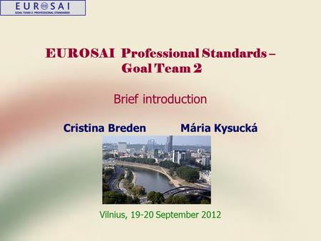 EUROSAI Professional Standards – Goal Team 2 Brief introduction Cristina Breden Mária Kysucká Vilnius, 19-20 September 2012.