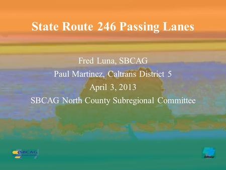 Fred Luna, SBCAG Paul Martinez, Caltrans District 5 April 3, 2013 SBCAG North County Subregional Committee State Route 246 Passing Lanes.