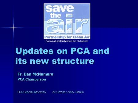 Updates on PCA and its new structure Fr. Dan McNamara PCA Chairperson PCA General Assembly 20 October 2005, Manila CAI-Asia Local Network in the Philippines.