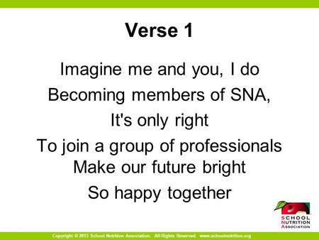 Copyright © 2013 School Nutrition Association. All Rights Reserved. www.schoolnutrition.org Verse 1 Imagine me and you, I do Becoming members of SNA, It's.