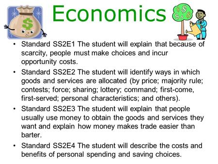 Economics Standard SS2E1 The student will explain that because of scarcity, people must make choices and incur opportunity costs. Standard SS2E2 The student.