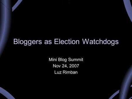 Bloggers as Election Watchdogs Mini Blog Summit Nov 24, 2007 Luz Rimban.