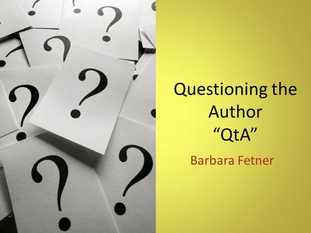 "Questioning the Author ""QtA"" Barbara Fetner. Overview QtA is when students reflect on what the author is trying to say in order to construct meaning."