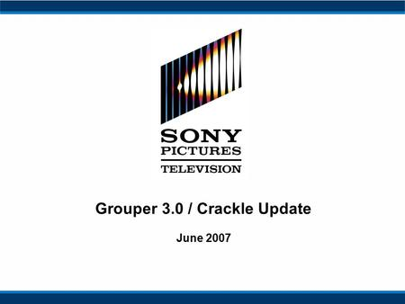 Grouper 3.0 / Crackle Update June 2007. 2 Executive Summary From acquisition to-date, SPE has focused on integration and audience expansion –Leveraged.