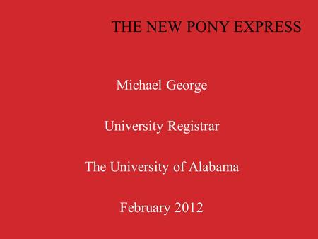 THE NEW PONY EXPRESS Michael George University Registrar The University of Alabama February 2012.