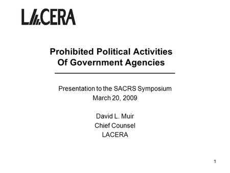 1 Prohibited Political Activities Of Government Agencies ____________________________ Presentation to the SACRS Symposium March 20, 2009 David L. Muir.