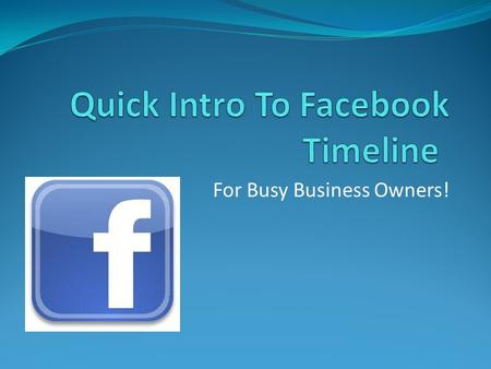 For Busy Business Owners!. Facebook is a goldmine Brand your business Increase awareness about your product/service Acquire new customers Use Facebook.