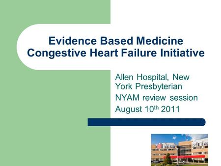 Evidence Based Medicine Congestive Heart Failure Initiative Allen Hospital, New York Presbyterian NYAM review session August 10 th 2011.