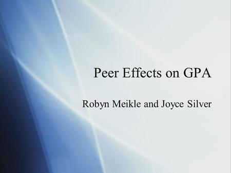 Peer Effects on GPA Robyn Meikle and Joyce Silver.