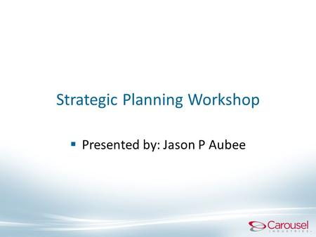 Strategic Planning Workshop  Presented by: Jason P Aubee.