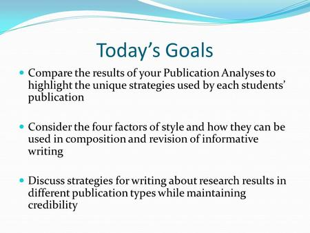 Today's Goals Compare the results of your Publication Analyses to highlight the unique strategies used by each students' publication Consider the four.