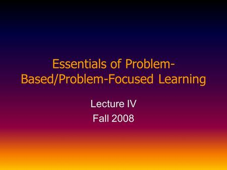 Essentials of Problem- Based/Problem-Focused Learning Lecture IV Fall 2008.