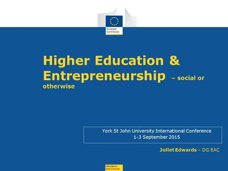 Education and Culture Higher Education & Entrepreneurship – social or otherwise York St John University International Conference 1-3 September 2015 Juliet.