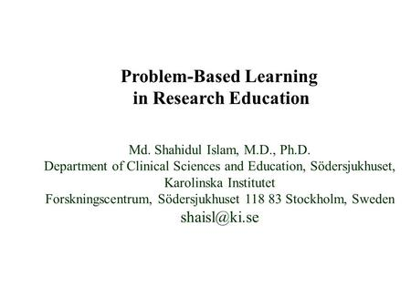 Problem-Based Learning in Research Education Md. Shahidul Islam, M.D., Ph.D. Department of Clinical Sciences and Education, Södersjukhuset, Karolinska.