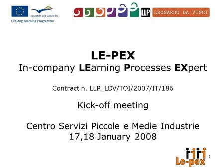 1 LE-PEX In-company LEarning Processes EXpert Contract n. LLP_LDV/TOI/2007/IT/186 Kick-off meeting Centro Servizi Piccole e Medie Industrie 17,18 January.