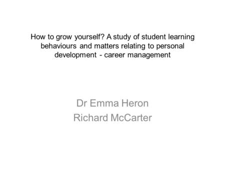 How to grow yourself? A study of student learning behaviours and matters relating to personal development - career management Dr Emma Heron Richard McCarter.