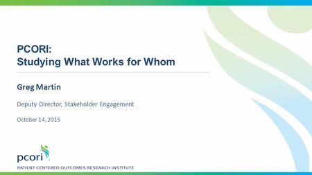 PCORI: Studying What Works for Whom Greg Martin Deputy Director, Stakeholder Engagement October 14, 2015.