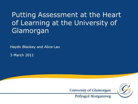 Haydn Blackey and Alice Lau 3 March 2011 Putting Assessment at the Heart of Learning at the University of Glamorgan.
