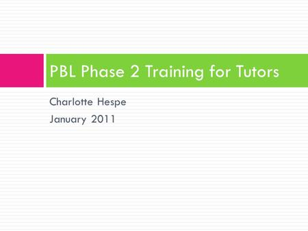 Charlotte Hespe January 2011 PBL Phase 2 Training for Tutors.