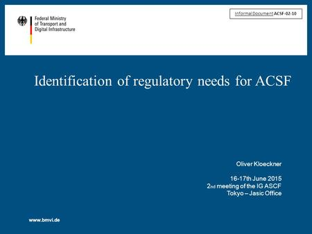 Www.bmvi.de Identification of regulatory needs for ACSF Oliver Kloeckner 16-17th June 2015 2 nd meeting of the IG ASCF Tokyo – Jasic Office Informal Document.
