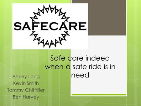Safe care indeed when a safe ride is in need Ashley Long Kevin Smith Tommy Chiffriller Ben Harvey.