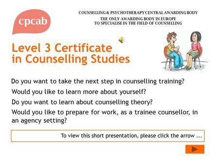 Level 3 Certificate in Counselling Studies To view this short presentation, please click the arrow... Do you want to learn about counselling theory? Would.