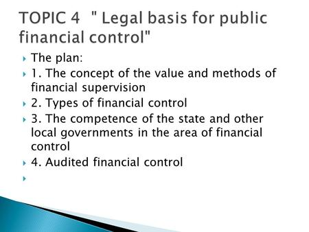  The plan:  1. The concept of the value and methods of financial supervision  2. Types of financial control  3. The competence of the state and other.
