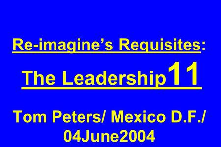Re-imagine's Requisites: The Leadership 11 Tom Peters/ Mexico D.F./ 04June2004.