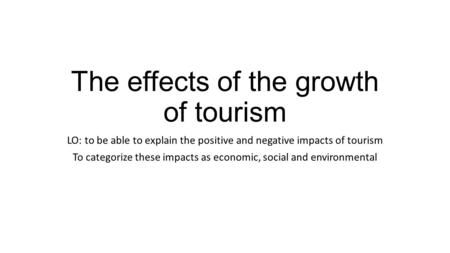 The effects of the growth of tourism LO: to be able to explain the positive and negative impacts of tourism To categorize these impacts as economic, social.