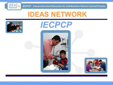 IDEAS NETWORK IECPCP. The Project Promoting interprofessional collaboration and team building to deliver safe and effective casualty and patient- centred.
