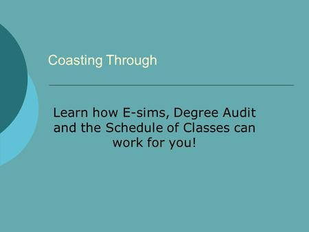 Coasting Through Learn how E-sims, Degree Audit and the Schedule of Classes can work for you!