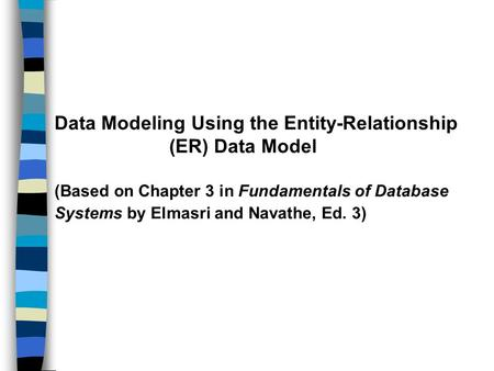 Data Modeling Using the Entity-Relationship (ER) Data Model (Based on Chapter 3 in Fundamentals of Database Systems by Elmasri and Navathe, Ed. 3)