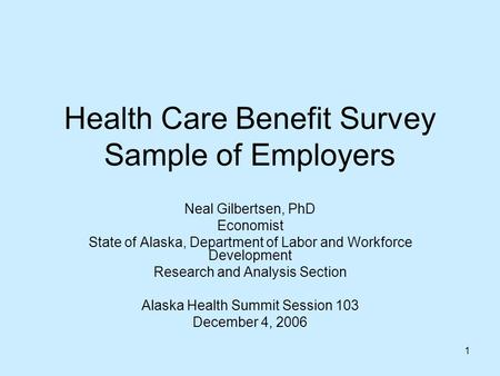 1 Health Care Benefit Survey Sample of Employers Neal Gilbertsen, PhD Economist State of Alaska, Department of Labor and Workforce Development Research.