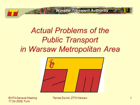 EMTA General Meeting 17.04.2008, Turin Tamas Dombi, ZTM Warsaw1 Actual Problems of the Public Transport in Warsaw Metropolitan Area.