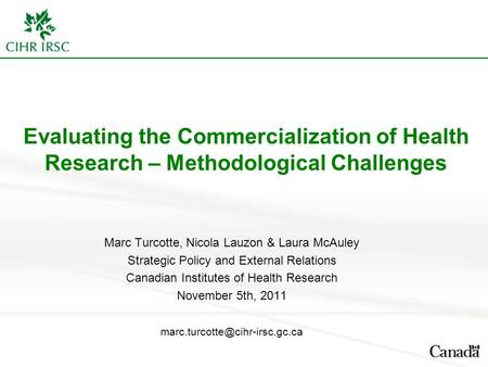 Evaluating the Commercialization of Health Research – Methodological Challenges Marc Turcotte, Nicola Lauzon & Laura McAuley Strategic Policy and External.