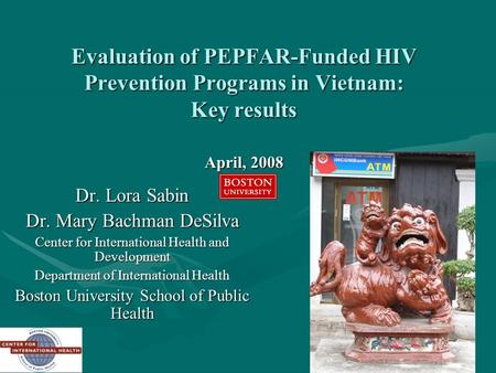 1 Evaluation of PEPFAR-Funded HIV Prevention Programs in Vietnam: Key results April, 2008 Dr. Lora Sabin Dr. Mary Bachman DeSilva Center for International.