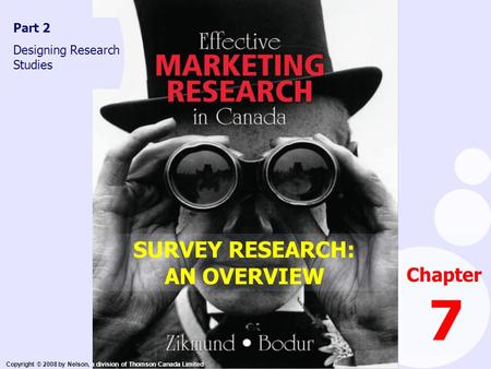 Copyright © 2008 by Nelson, a division of Thomson Canada Limited Chapter 7 Part 2 Designing Research Studies SURVEY RESEARCH: AN OVERVIEW.