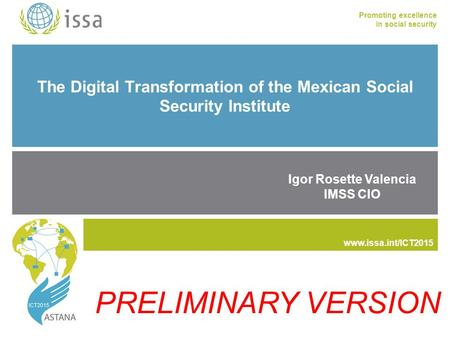 Www.issa.int/ICT2015 Promoting excellence in social security www.issa.int The Digital Transformation of the Mexican Social Security Institute Igor Rosette.
