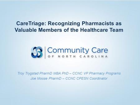 CareTriage: Recognizing Pharmacists as Valuable Members of the Healthcare Team Troy Trygstad PharmD MBA PhD – CCNC VP Pharmacy Programs Joe Moose PharmD.